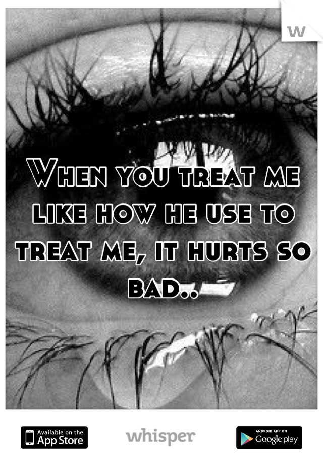 When you treat me like how he use to treat me, it hurts so bad..
