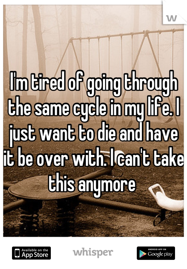 I'm tired of going through the same cycle in my life. I just want to die and have it be over with. I can't take this anymore
