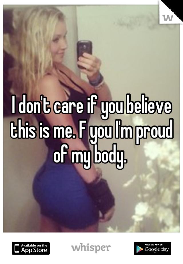 I don't care if you believe this is me. F you I'm proud of my body.