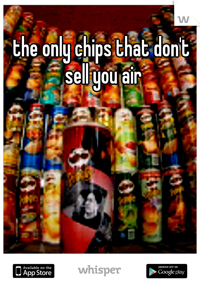 the only chips that don't sell you air
