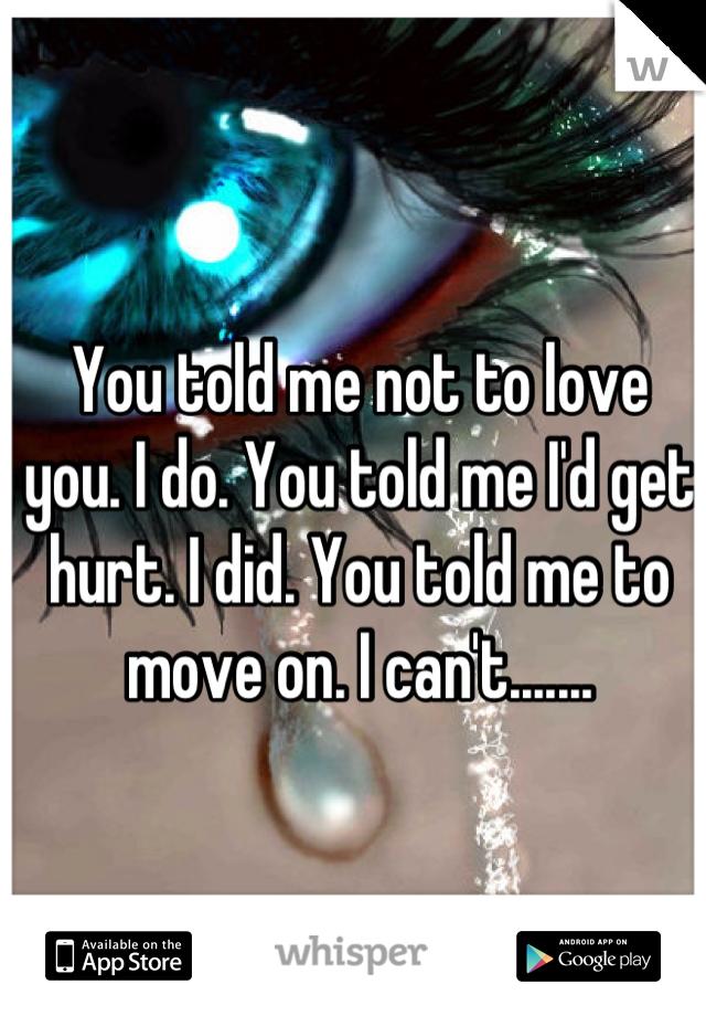 You told me not to love you. I do. You told me I'd get hurt. I did. You told me to move on. I can't.......