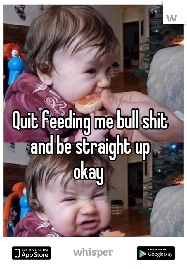 Quit feeding me bull shit and be straight up  okay