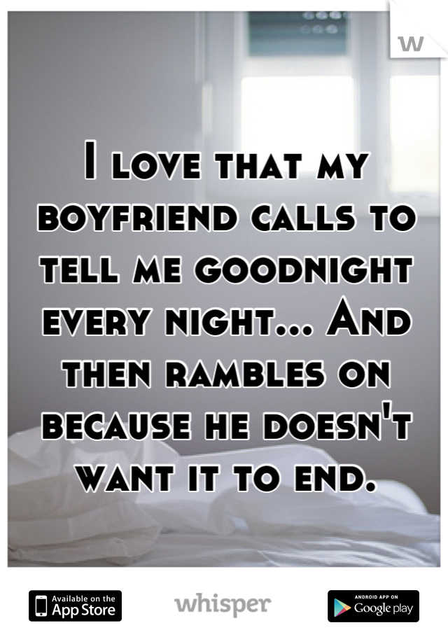 I love that my boyfriend calls to tell me goodnight every night... And then rambles on because he doesn't want it to end.