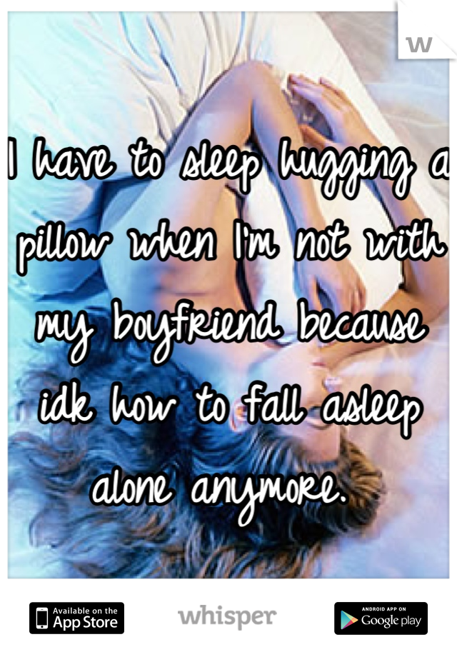 I have to sleep hugging a pillow when I'm not with my boyfriend because idk how to fall asleep alone anymore.