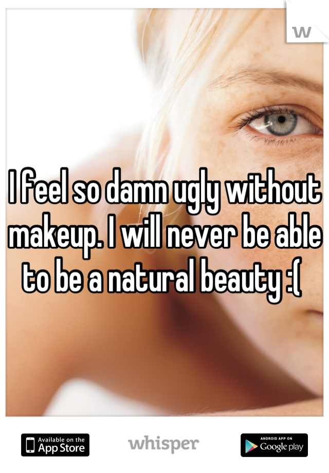 I feel so damn ugly without makeup. I will never be able to be a natural beauty :(