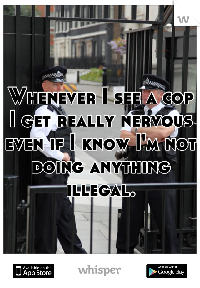 Whenever I see a cop I get really nervous even if I know I'm not doing anything illegal.
