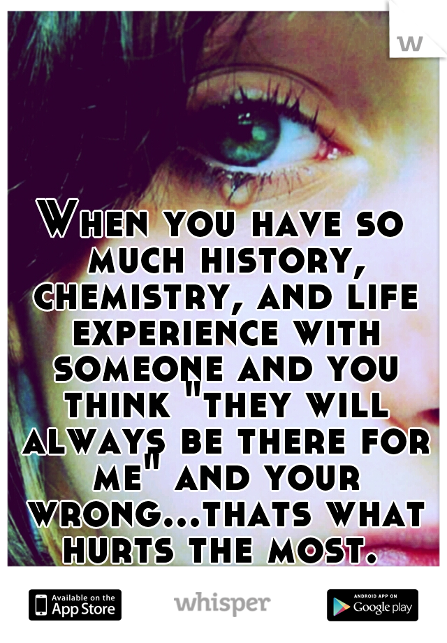 """When you have so much history, chemistry, and life experience with someone and you think """"they will always be there for me"""" and your wrong...thats what hurts the most."""