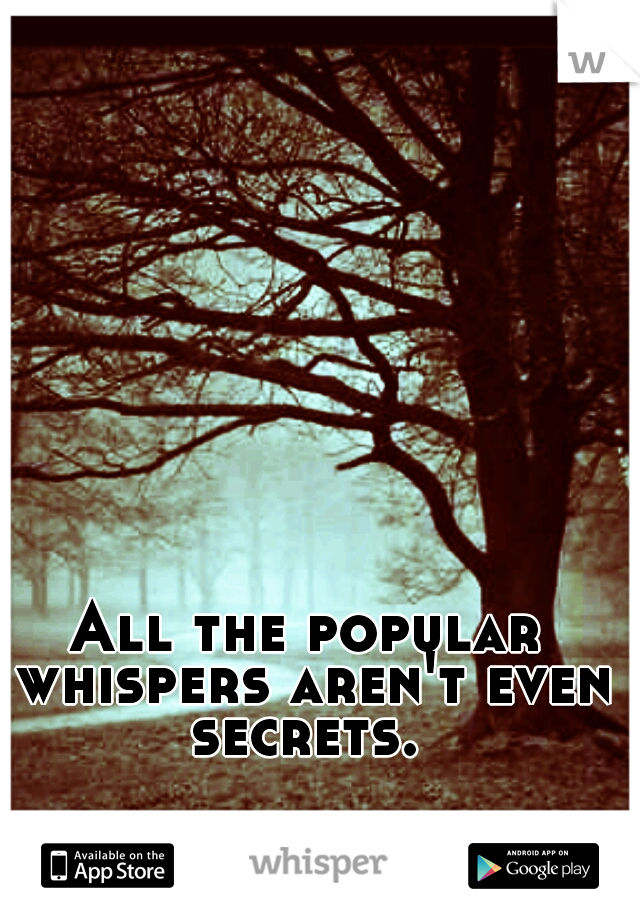 All the popular whispers aren't even secrets.