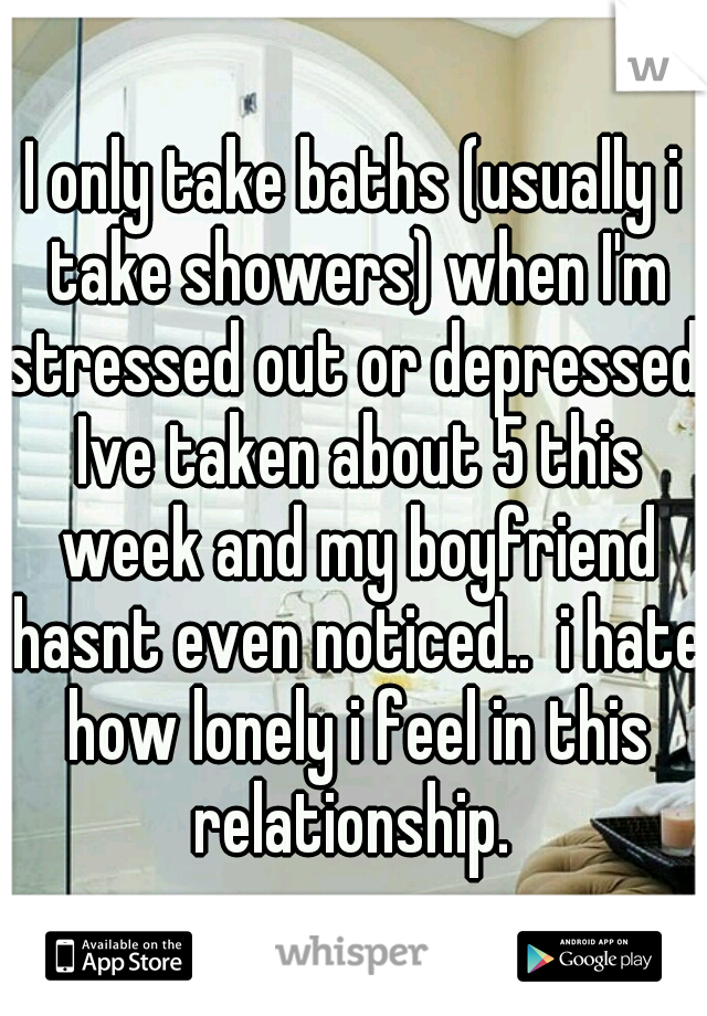 I only take baths (usually i take showers) when I'm stressed out or depressed. Ive taken about 5 this week and my boyfriend hasnt even noticed..  i hate how lonely i feel in this relationship.