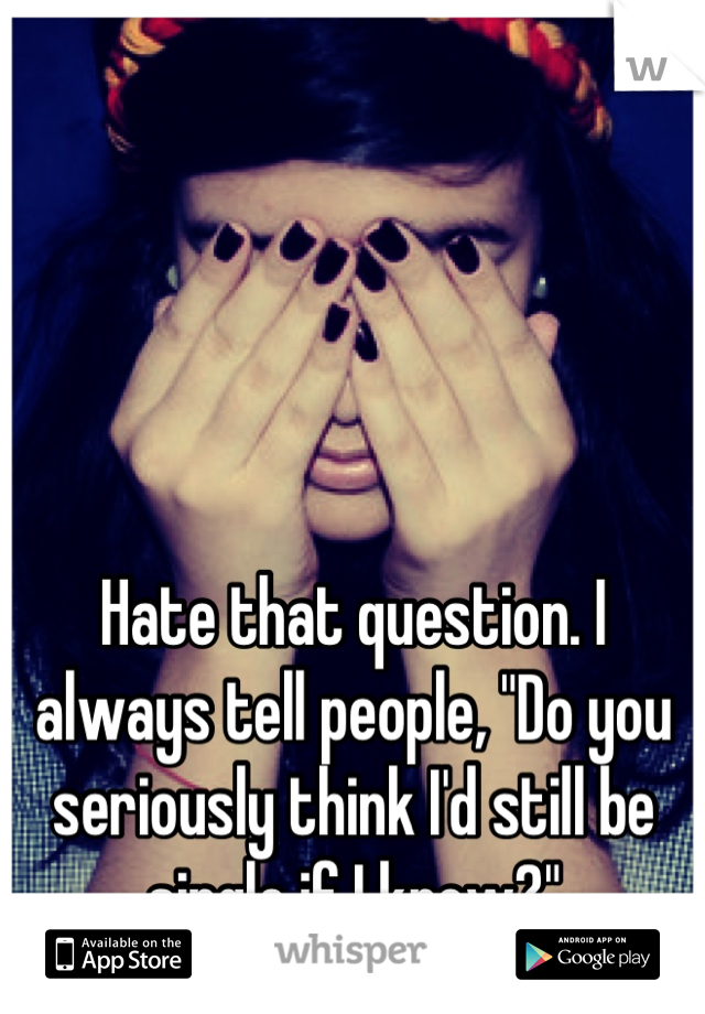 """Hate that question. I always tell people, """"Do you seriously think I'd still be single if I knew?"""""""