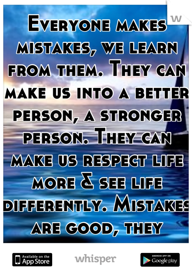 Everyone makes mistakes, we learn from them. They can make us into a better person, a stronger person. They can make us respect life more & see life differently. Mistakes are good, they really are.