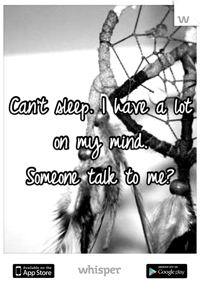 Can't sleep. I have a lot on my mind.  Someone talk to me?