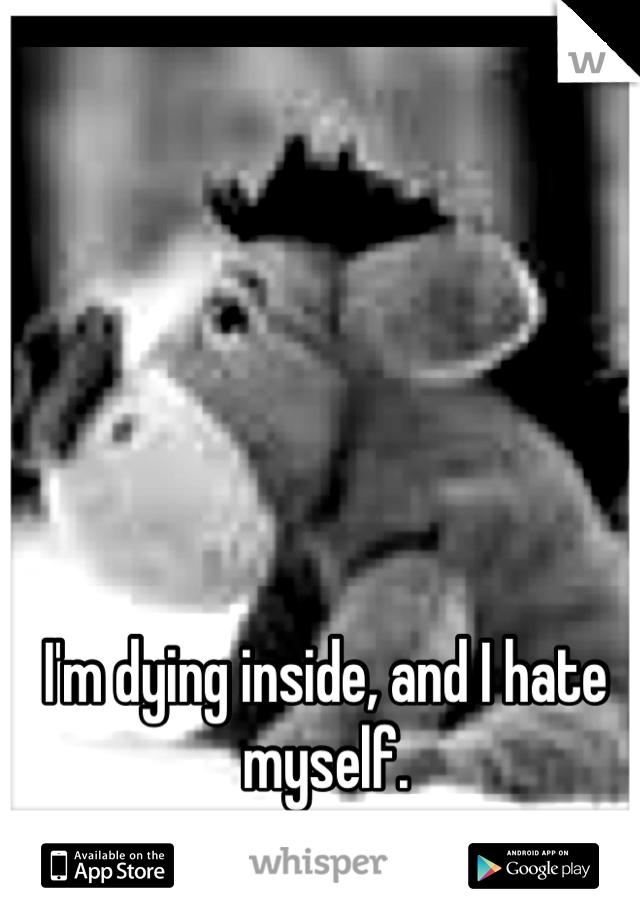 I'm dying inside, and I hate myself.