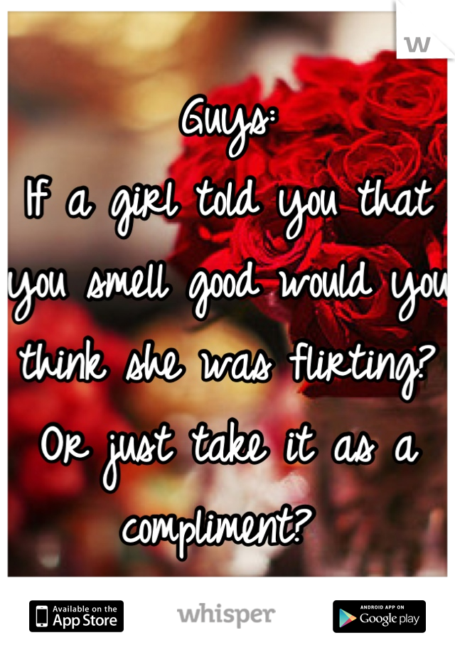 Guys: If a girl told you that you smell good would you think she was flirting? Or just take it as a compliment?