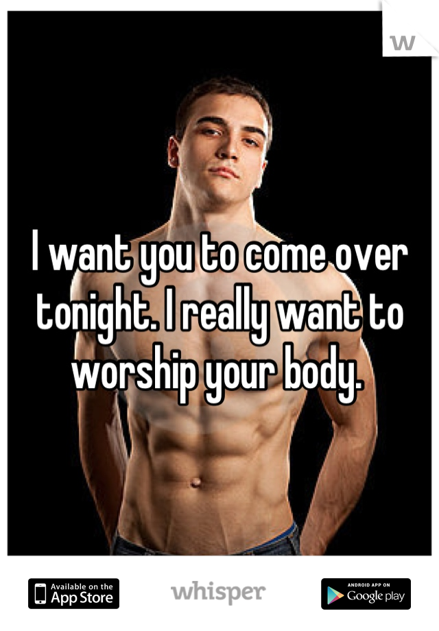 I want you to come over tonight. I really want to worship your body.