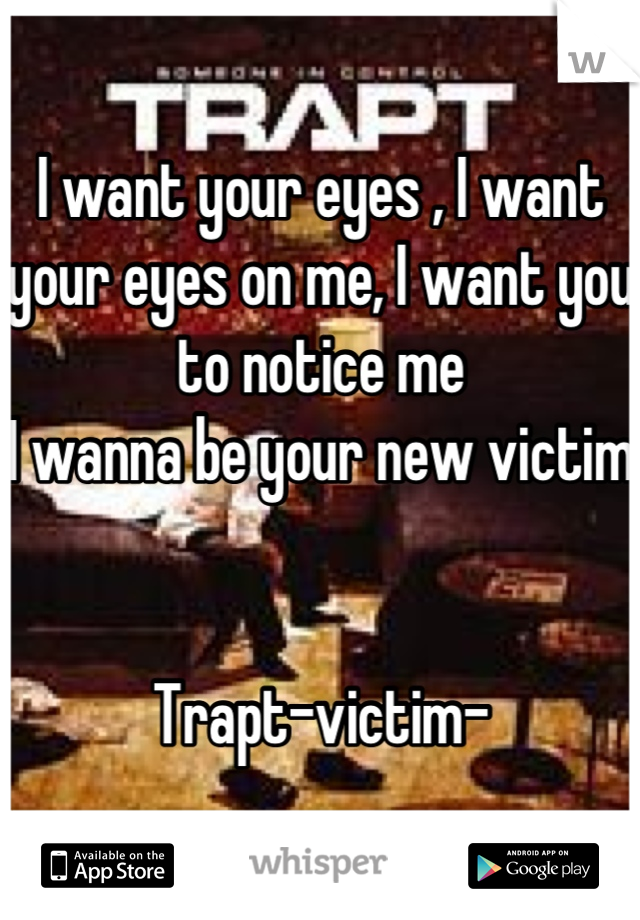 I want your eyes , I want your eyes on me, I want you to notice me I wanna be your new victim   Trapt-victim-