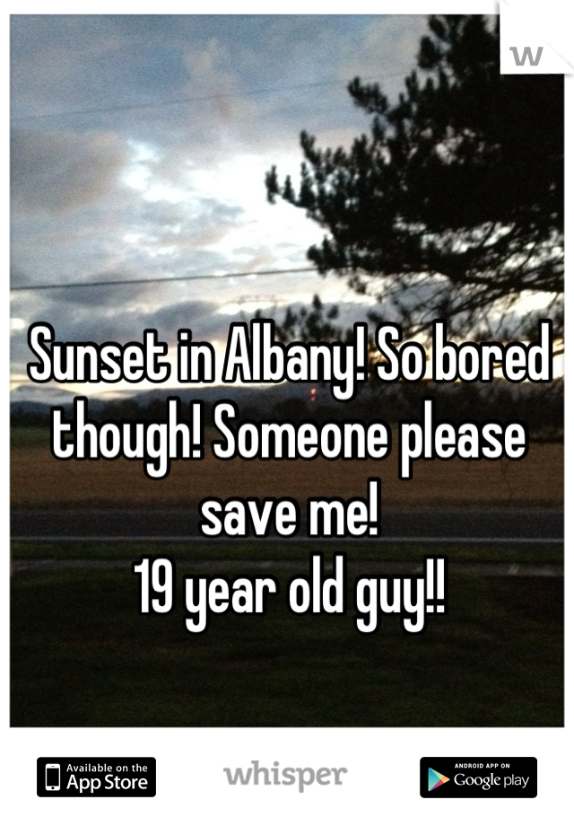 Sunset in Albany! So bored though! Someone please save me!  19 year old guy!!