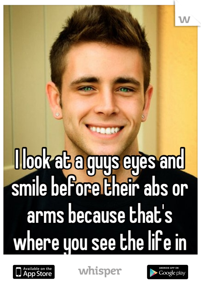 I look at a guys eyes and smile before their abs or arms because that's where you see the life in them.