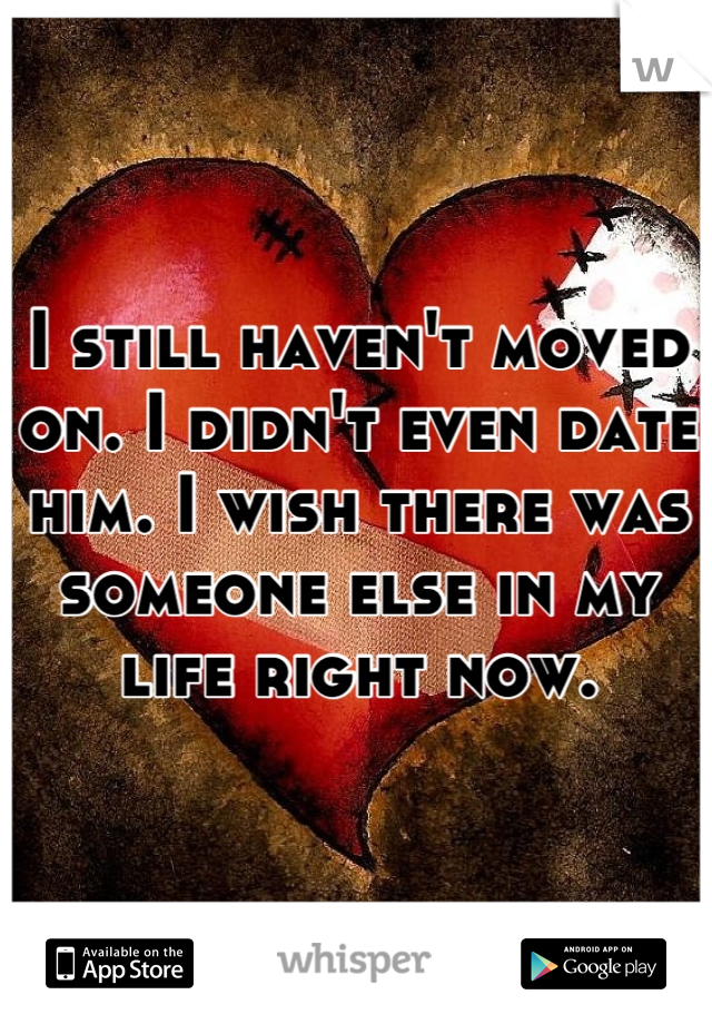 I still haven't moved on. I didn't even date him. I wish there was someone else in my life right now.