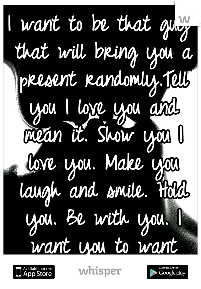 I want to be that guy that will bring you a present randomly.Tell you I love you and mean it. Show you I love you. Make you laugh and smile. Hold you. Be with you. I want you to want me.Just you happy