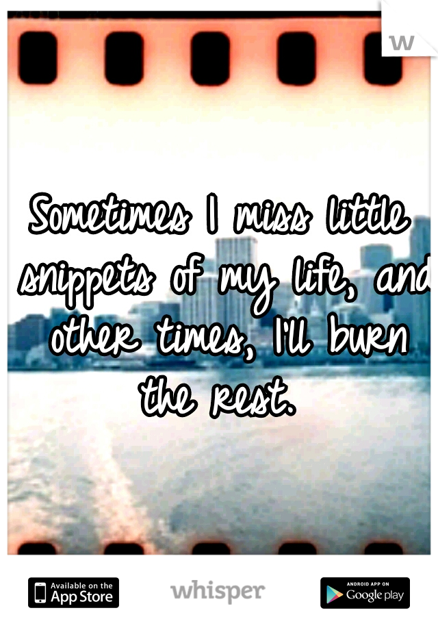 Sometimes I miss little snippets of my life, and other times, I'll burn the rest.