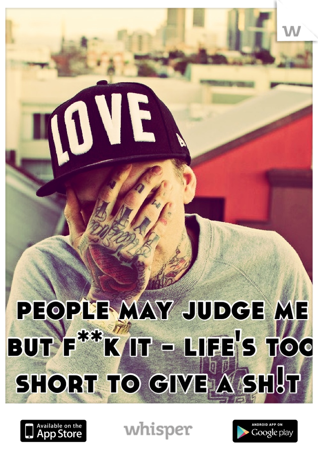 people may judge me but f**k it - life's too short to give a sh!t