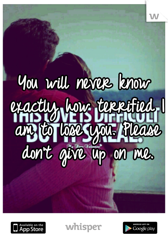 You will never know exactly how terrified I am to lose you. Please don't give up on me.