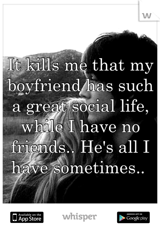 It kills me that my boyfriend has such a great social life, while I have no friends.. He's all I have sometimes..