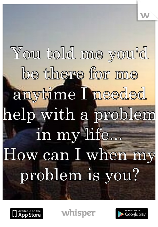 You told me you'd be there for me anytime I needed help with a problem in my life... How can I when my problem is you?