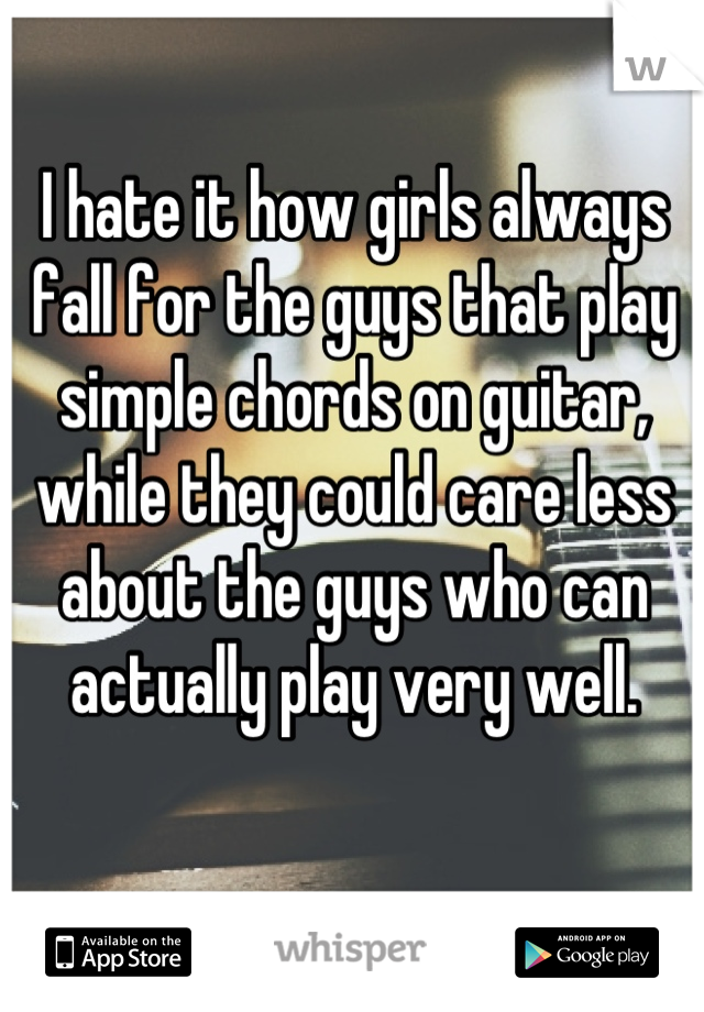 I hate it how girls always fall for the guys that play simple chords on guitar, while they could care less about the guys who can actually play very well.