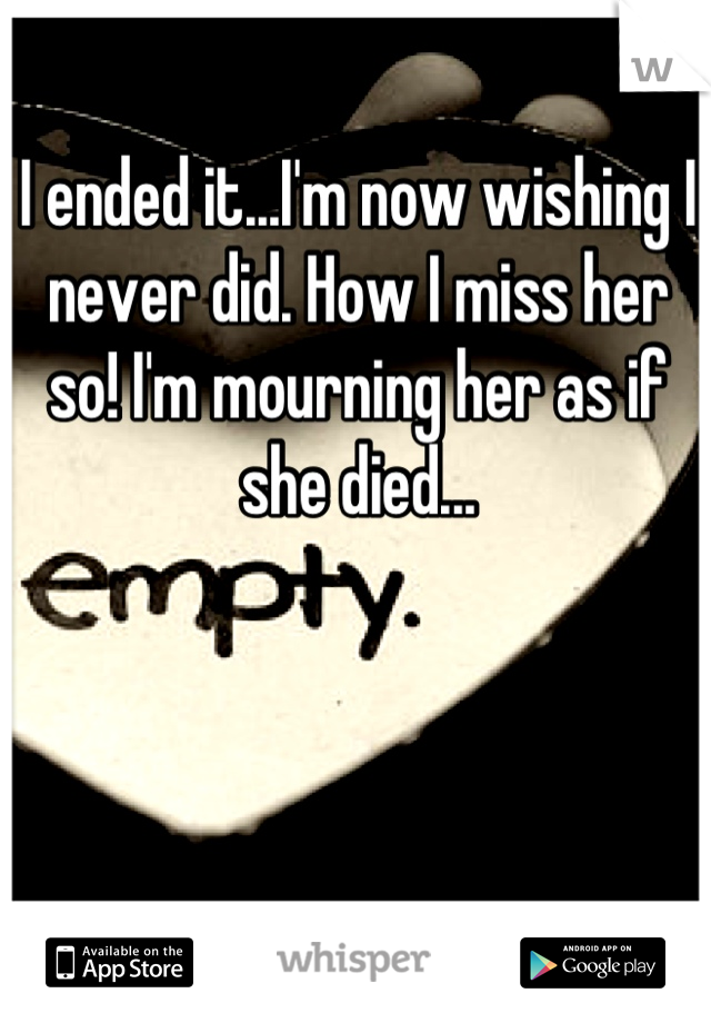 I ended it...I'm now wishing I never did. How I miss her so! I'm mourning her as if she died...