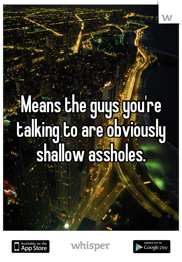 Means the guys you're talking to are obviously shallow assholes.