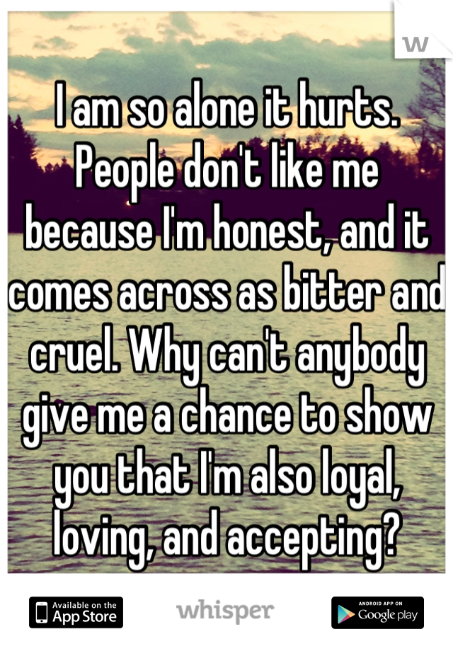 I am so alone it hurts. People don't like me because I'm honest, and it comes across as bitter and cruel. Why can't anybody give me a chance to show you that I'm also loyal, loving, and accepting?