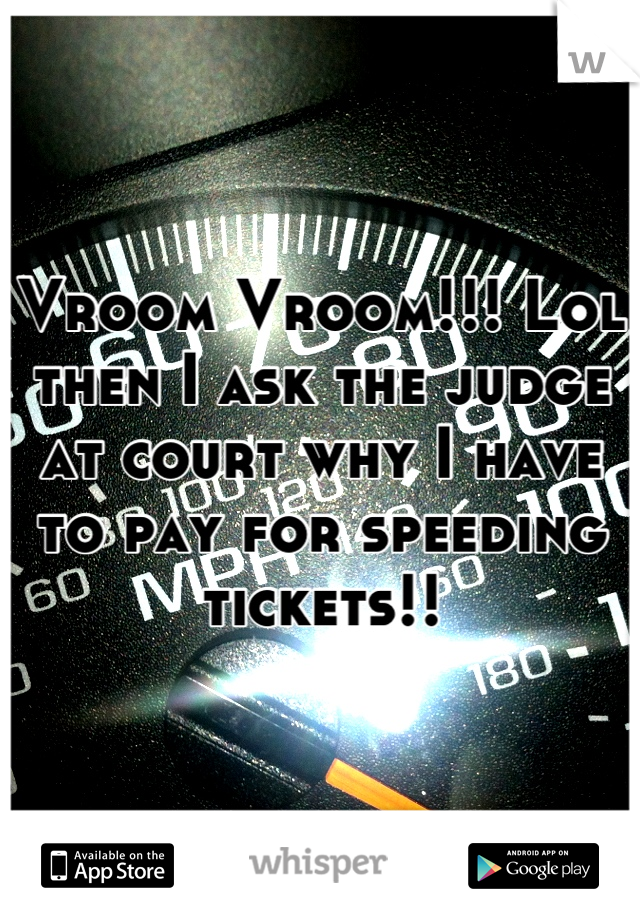 Vroom Vroom!!! Lol then I ask the judge at court why I have to pay for speeding tickets!!