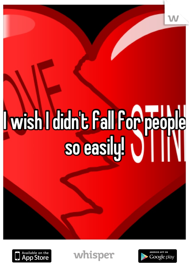 I wish I didn't fall for people so easily!