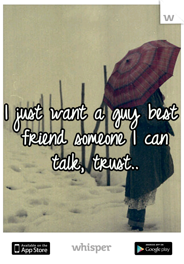 I just want a guy best friend someone I can talk, trust..