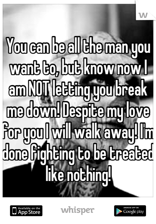 You can be all the man you want to, but know now I am NOT letting you break me down! Despite my love for you I will walk away! I'm done fighting to be treated like nothing!