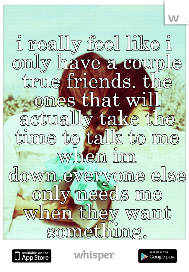i really feel like i only have a couple true friends. the ones that will actually take the time to talk to me when im down.everyone else only needs me when they want something.