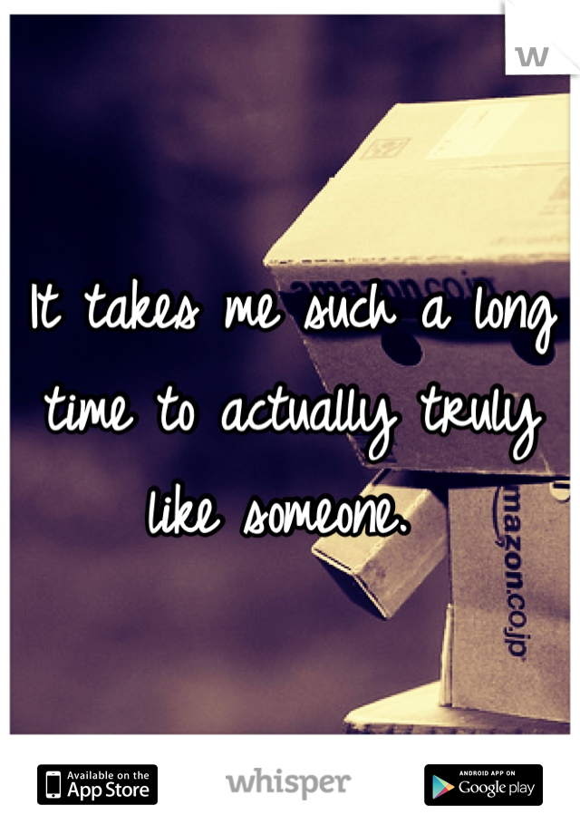 It takes me such a long time to actually truly like someone.