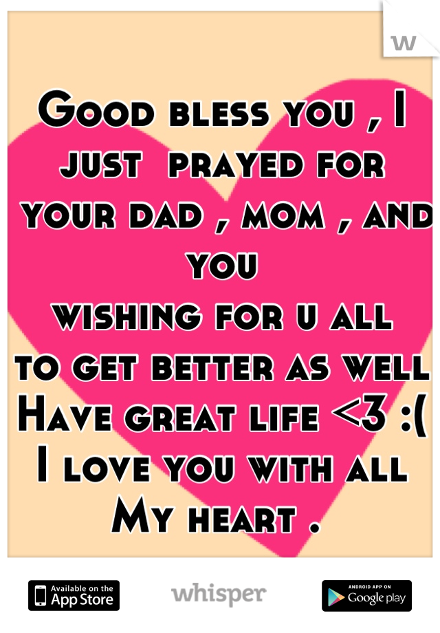 Good bless you , I just  prayed for  your dad , mom , and you  wishing for u all   to get better as well  Have great life <3 :( I love you with all  My heart .