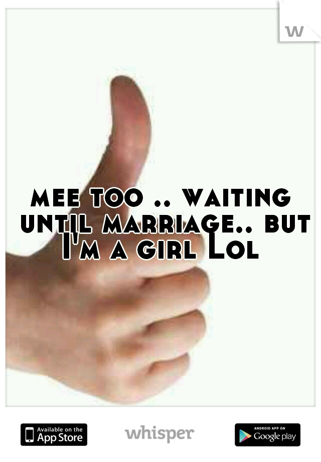 mee too .. waiting until marriage.. but I'm a girl Lol