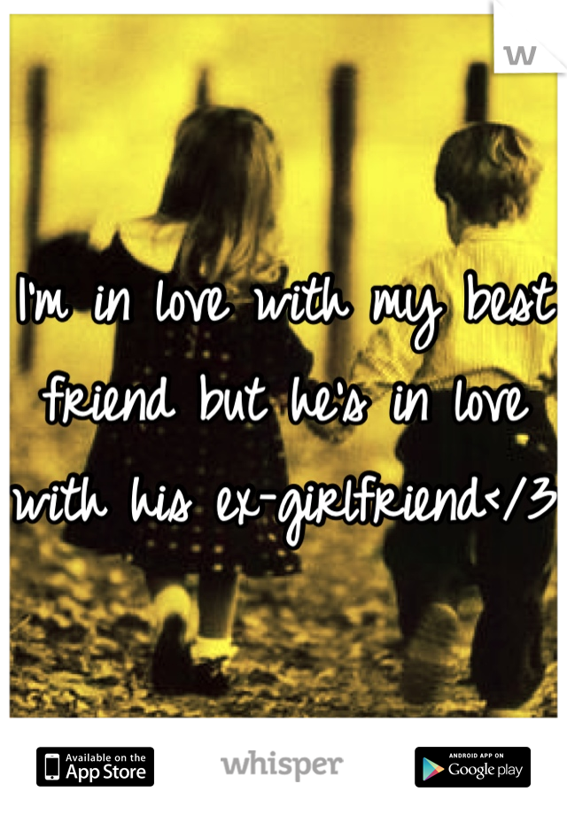 I'm in love with my best friend but he's in love with his ex-girlfriend</3