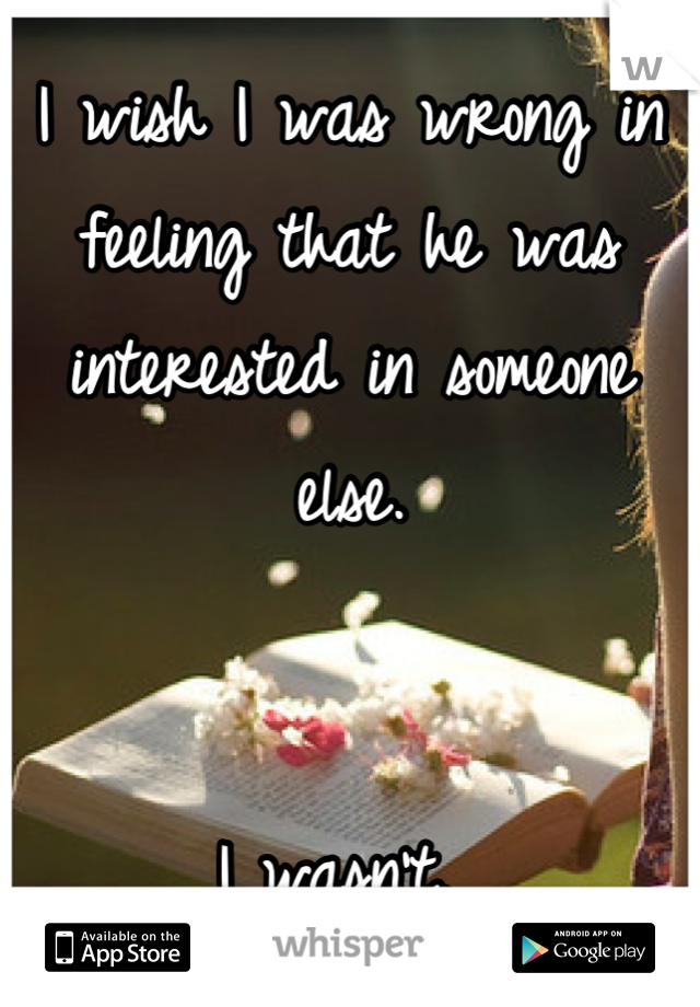 I wish I was wrong in feeling that he was interested in someone else.   I wasn't.
