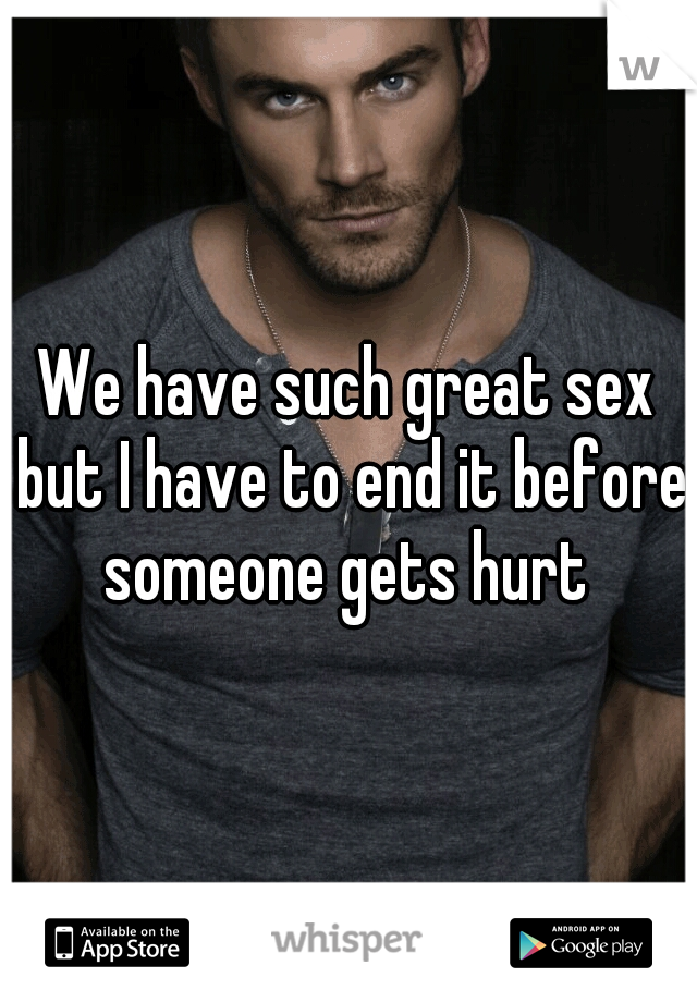 We have such great sex but I have to end it before someone gets hurt