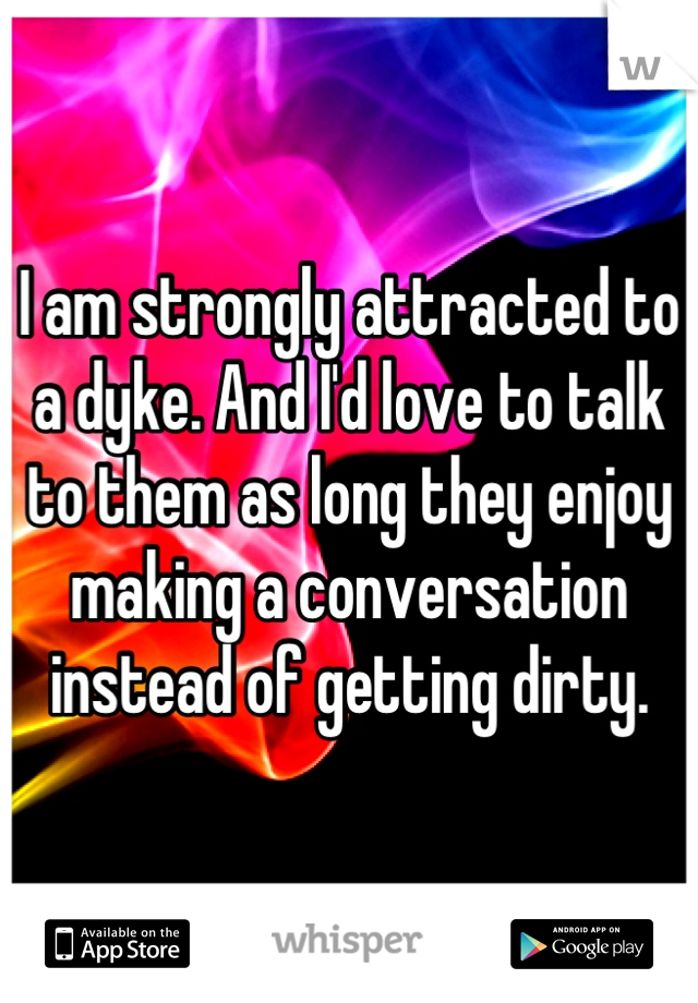 I am strongly attracted to a dyke. And I'd love to talk to them as long they enjoy making a conversation instead of getting dirty.