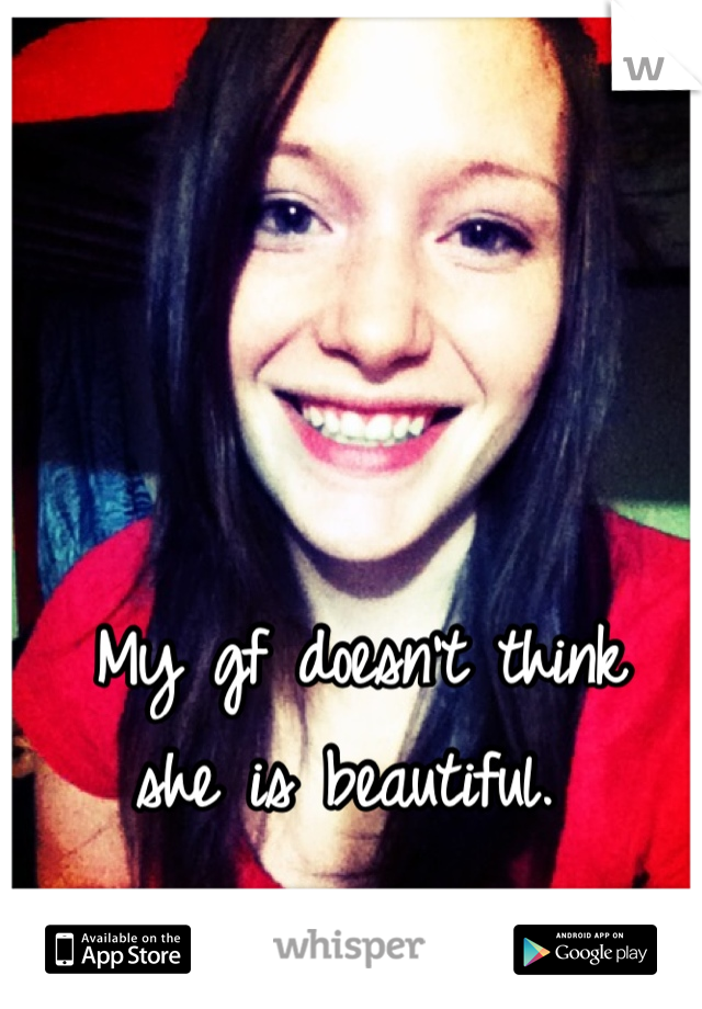 My gf doesn't think  she is beautiful.