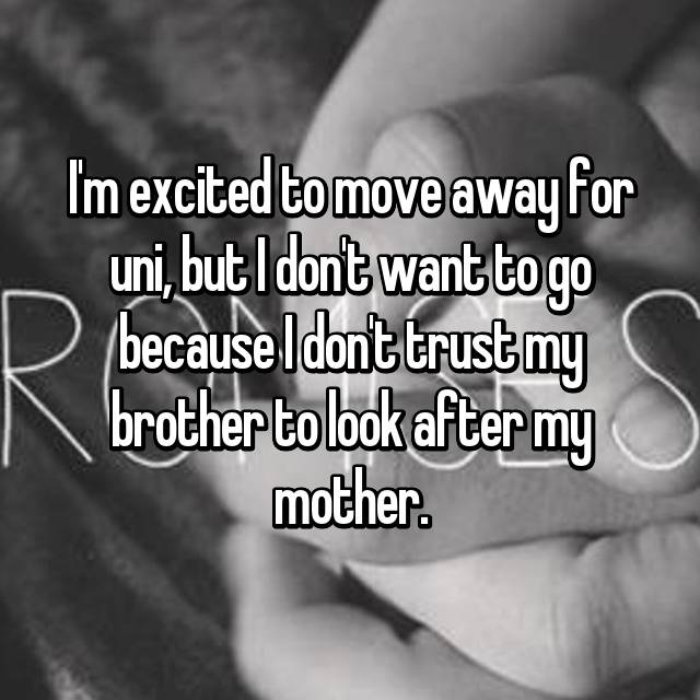 I'm excited to move away for uni, but I don't want to go because I don't trust my brother to look after my mother.