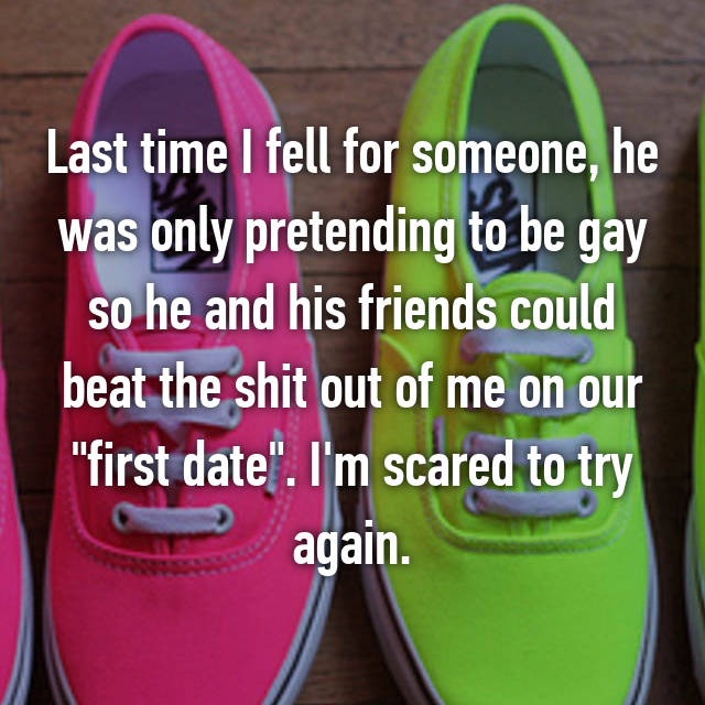 """Last time I fell for someone, he was only pretending to be gay so he and his friends could beat the shit out of me on our """"first date"""". I'm scared to try again."""