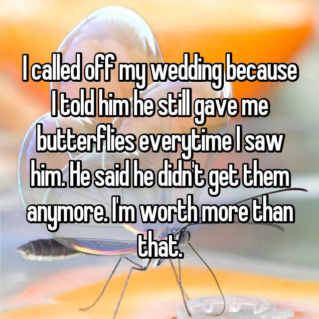I called off my wedding because I told him he still gave me butterflies everytime I saw him. He said he didn't get them anymore. I'm worth more than that.
