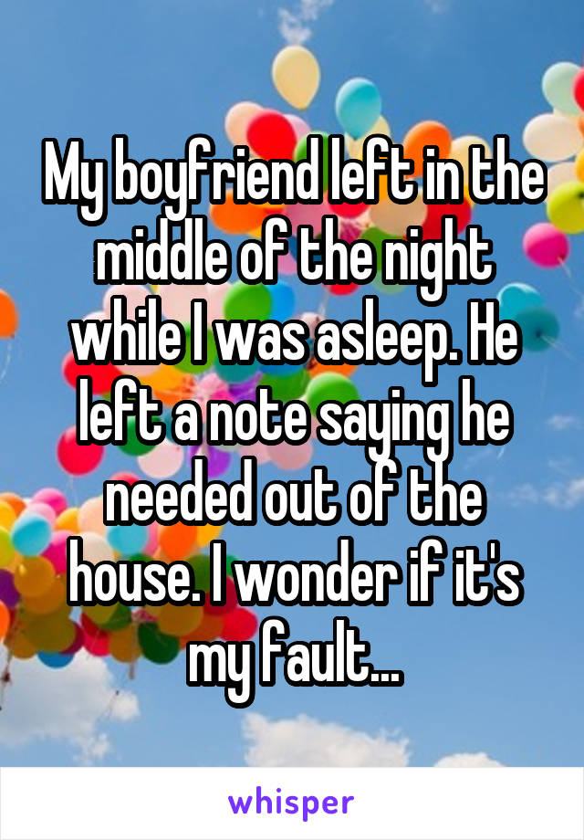 My boyfriend left in the middle of the night while I was asleep. He left a note saying he needed out of the house. I wonder if it's my fault...